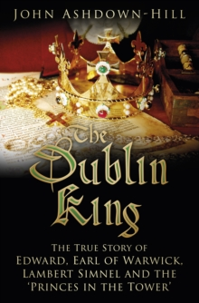 The Dublin King : The True Story of Edward Earl of Warwick, Lambert Simnel and the 'Princes in the Tower', Hardback