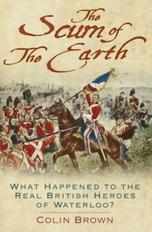 'The Scum of the Earth': What Happened to the Real British Heroes of Waterloo?, Hardback Book