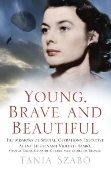 Young, Brave and Beautiful : The Missions of Special Operations Executive Agent Lieutenant Violette Szabo, George Cross, Croix de Guerre avec Etoile de Bronze, Hardback Book