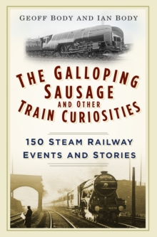 The Galloping Sausage and Other Train Curiosities : 150 Steam Railway Events & Stories, Paperback Book