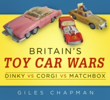 Britain's Toy Car Wars : Dinky vs Corgi vs Matchbox, Paperback