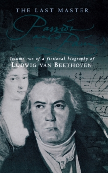 The Last Master: Passion and Pain : A Fictional Biography of Ludwig Van Beethoven, Paperback