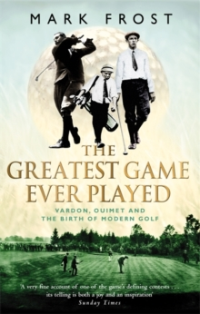 The Greatest Game Ever Played : Vardon, Ouimet and the Birth of Modern Golf, Paperback Book