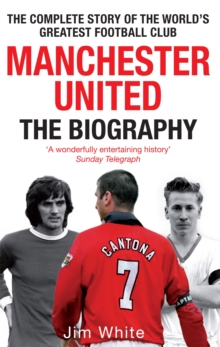 Manchester United: the Biography : The Complete Story of the World's Greatest Football Club, Paperback Book