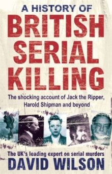 A History of British Serial Killing : The Shocking Account of Jack the Ripper, Harold Shipman and Beyond, Paperback