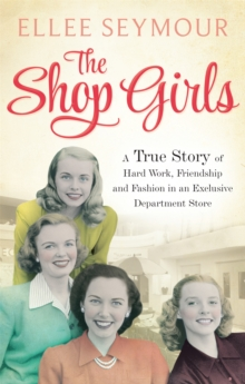 The Shop Girls : A True Story of Hard Work, Friendship and Fashion in an Exclusive 1950s Department Store, Paperback