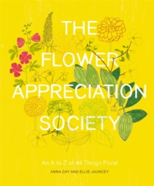The Flower Appreciation Society : An A to Z of All Things Floral, Hardback
