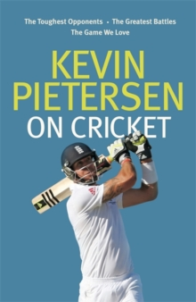 Kevin Pietersen on Cricket : The toughest opponents, the greatest battles, the game we love, Hardback