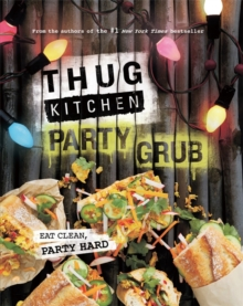 Thug Kitchen Party Grub : Eat Clean, Party Hard, Hardback