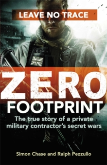 Zero Footprint : The True Story of a Private Military Contractor's Secret Wars in the World's Most Dangerous Places, Hardback