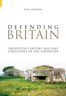 Defending Britain : Twentieth-century Military Structures in the Landscape, Paperback