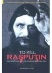 To Kill Rasputin : The Life and Death of Grigori Rasputin, Paperback Book