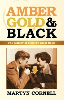 Amber, Gold and Black : The History of Britain's Great Beers, Hardback