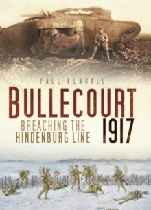 Bullecourt 1917 : Breaching the Hindenburg Line, Hardback Book