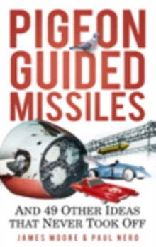 Pigeon Guided Missiles : and 49 Other Ideas That Never Took Off, Paperback
