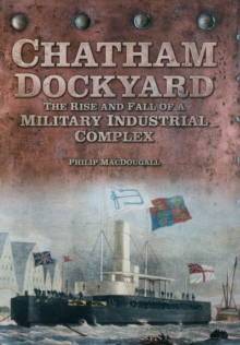 Chatham Dockyard : The Rise and Fall of a Military Industrial Complex, Hardback
