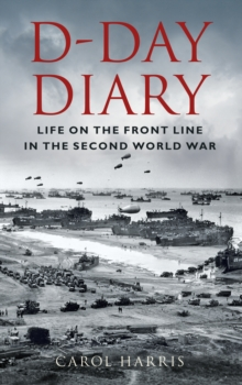 D-Day Diary : Life on the Front Line in the Second World War, Hardback