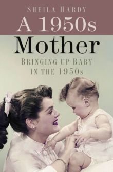 A 1950s Mother: Bringing Up Baby in the 1950s, Hardback