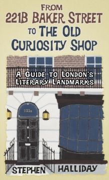From 221b Baker Street to the Old Curiosity Shop : A Guide to London's Literary Landmarks, Hardback