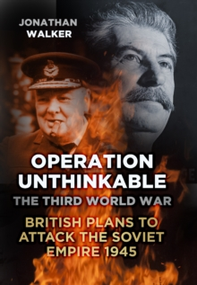 Operation Unthinkable : The Third World War: British Plans to Attack the Soviet Empire 1945, Hardback