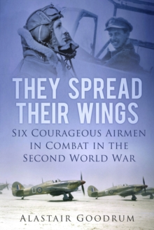 They Spread Their Wings : Six Courageous Airmen in Combat in the Second World War, Paperback