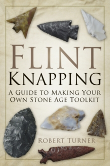 Flint Knapping : A Guide to Making Your Own Stone Age Tool Kit, Paperback