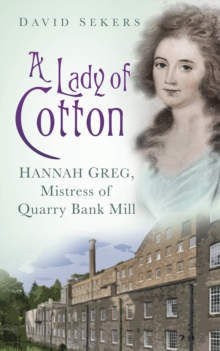 A Lady of Cotton : Hannah Greg, Mistress of Quarry Bank Mill, Paperback
