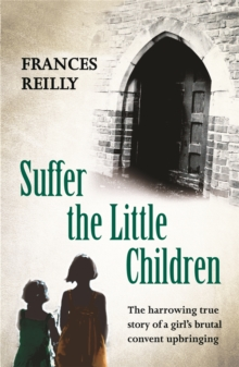 Suffer the Little Children : The True Story of an Abused Convent Upbringing, Paperback Book