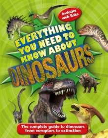 Everything You Need to Know About Dinosaurs : The Complete Guide to Dinosaurs from Eoraptors to Extinction, Paperback