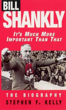 Bill Shankly: It's Much More Important Than That : The Biography, Paperback Book