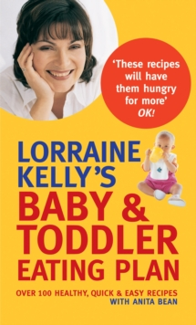 Lorraine Kelly's Baby and Toddler Eating Plan : Over 100 Healthy, Quick and Easy Recipes, Paperback