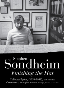 Finishing the Hat : The Collected Lyrics of Stephen Sondheim (volume 1) with Attendant Comments, Principles, Heresies, Grudges, Whines and Anecdotes, Hardback