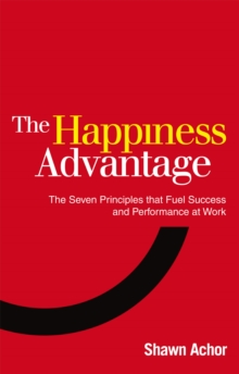 The Happiness Advantage : The Seven Principles of Positive Psychology That Fuel Success and Performance at Work, Paperback