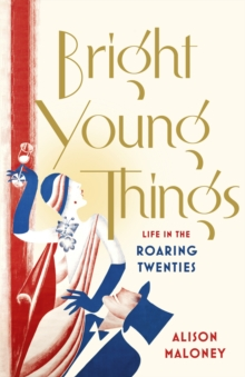 Bright Young Things : Life in the Roaring Twenties, Hardback