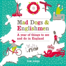 Mad Dogs and Englishmen : A Year of Things to See and Do in England, Hardback