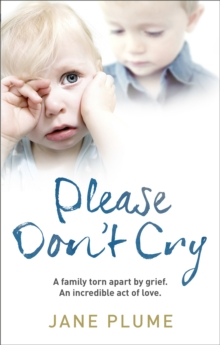 Please Don't Cry : A Family Torn Apart by Grief. an Incredible Act of Love., Paperback