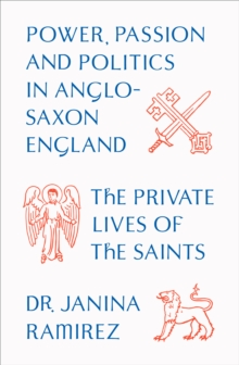 The Private Lives of the Saints : Power, Passion and Politics in Anglo-Saxon England, Hardback