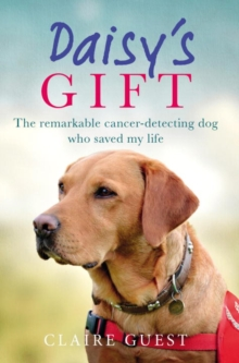 Daisy's Gift : The Remarkable Cancer-Detecting Dog Who Saved My Life, Hardback Book