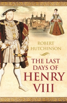 The Last Days of Henry VIII : Conspiracy, Treason and Heresy at the Court of the Dying Tyrant, Paperback