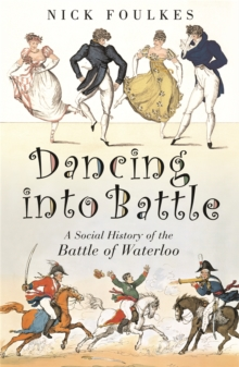 Dancing into Battle : A Social History of the Battle of Waterloo, Paperback Book