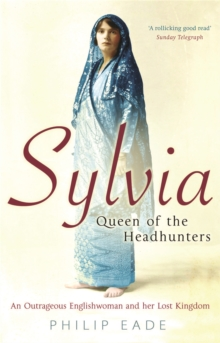 Sylvia, Queen of the Headhunters : An Outrageous Englishwoman and Her Lost Kingdom, Paperback Book