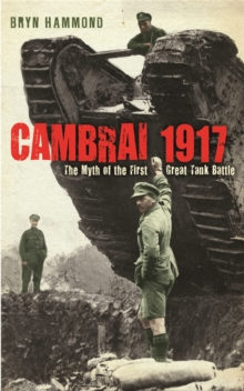 Cambrai 1917 : The Myth of the First Great Tank Battle, Paperback