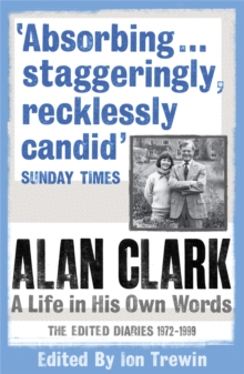 Alan Clark: A Life in His Own Words : The Edited Diaries 1972-1999, Paperback Book