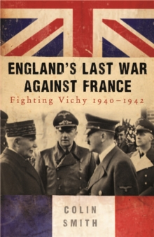 England's Last War Against France : Fighting Vichy 1940-42, Paperback Book