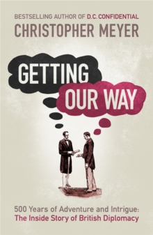 Getting Our Way : 500 Years of Adventure and Intrigue: The Inside Story of British Diplomacy, Paperback
