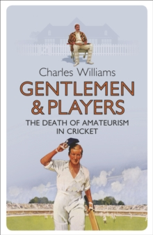 Gentlemen & Players : The Death of Amateurism in Cricket, Paperback Book