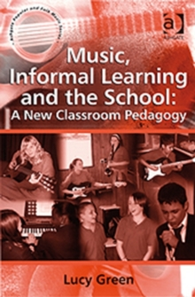 Music, Informal Learning and the School : A New Classroom Pedagogy, Paperback
