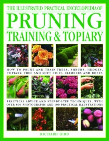 The Illustrated Practical Encyclopedia of Pruning, Training and Topiary : How to Prune and Train Trees, Shrubs, Hedges, Topiary, Tree and Soft Fruit, Climbers and Roses, Hardback Book