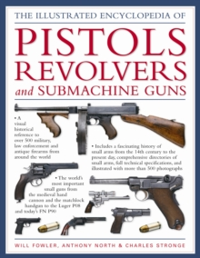 The World Encyclopedia of Pistols, Revolvers and Submachine Guns : An Illustrated Historical Reference to Over 500 Military, Law Enforcement and Antique Firearms from Around the World, Hardback Book