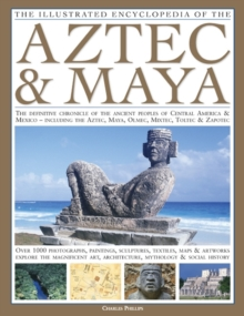 The Illustrated Encyclopedia of the Aztec and Maya : The Definitive Chronicle of the Ancient Peoples of Mexico and Central America - Including the Aztec, Maya, Olmec, Mixtec, Toltec and Zapotec, Hardback